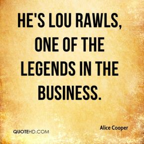 Alice Cooper - He's Lou Rawls, one of the legends in the business.