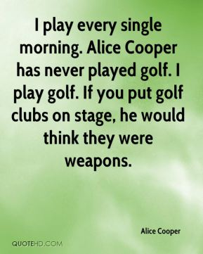 I play every single morning. Alice Cooper has never played golf. I play golf. If you put golf clubs on stage, he would think they were weapons.