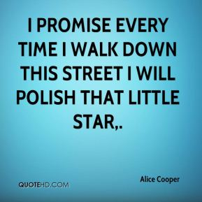 Alice Cooper - I promise every time I walk down this street I will polish that little star.
