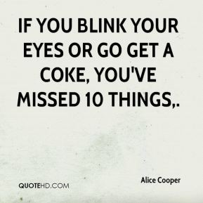 Alice Cooper - If you blink your eyes or go get a Coke, you've missed 10 things.