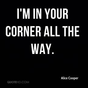 Alice Cooper - I'm in your corner all the way.