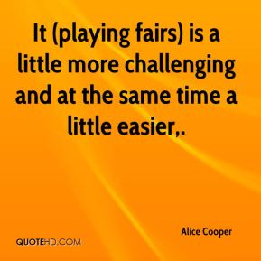 It (playing fairs) is a little more challenging and at the same time a little easier.