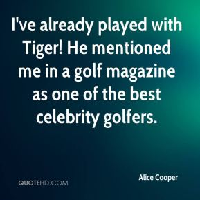 Alice Cooper - I've already played with Tiger! He mentioned me in a golf magazine as one of the best celebrity golfers.