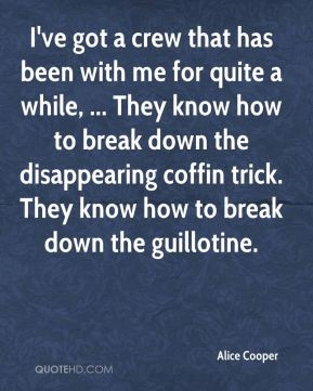 Alice Cooper - I've got a crew that has been with me for quite a while, ... They know how to break down the disappearing coffin trick. They know how to break down the guillotine.