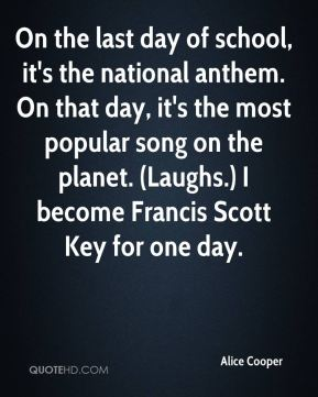 Alice Cooper - On the last day of school, it's the national anthem. On that day, it's the most popular song on the planet. (Laughs.) I become Francis Scott Key for one day.