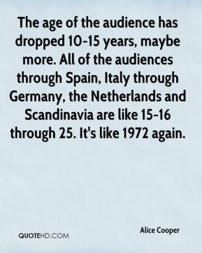 The age of the audience has dropped 10-15 years, maybe more. All of the audiences through Spain, Italy through Germany, the Netherlands and Scandinavia are like 15-16 through 25. It's like 1972 again.