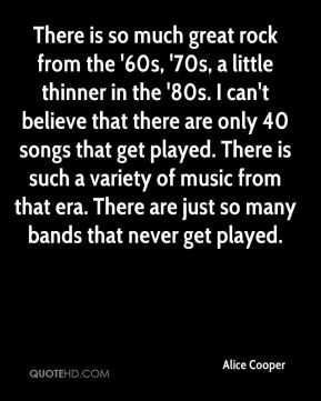 There is so much great rock from the '60s, '70s, a little thinner in the '80s. I can't believe that there are only 40 songs that get played. There is such a variety of music from that era. There are just so many bands that never get played.