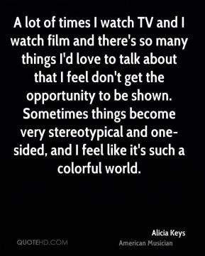 Alicia Keys - A lot of times I watch TV and I watch film and there's so many things I'd love to talk about that I feel don't get the opportunity to be shown. Sometimes things become very stereotypical and one-sided, and I feel like it's such a colorful world.