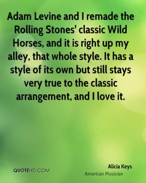 Adam Levine and I remade the Rolling Stones' classic Wild Horses, and it is right up my alley, that whole style. It has a style of its own but still stays very true to the classic arrangement, and I love it.