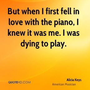 Alicia Keys - But when I first fell in love with the piano, I knew it was me. I was dying to play.