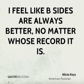 I feel like B sides are always better, no matter whose record it is.