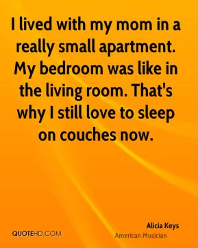 Alicia Keys - I lived with my mom in a really small apartment. My bedroom was like in the living room. That's why I still love to sleep on couches now.