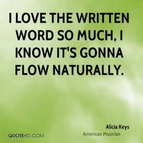 Alicia Keys - I love the written word so much, I know it's gonna flow naturally.