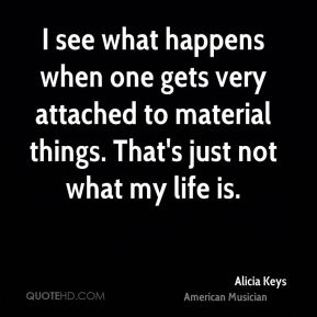 I see what happens when one gets very attached to material things. That's just not what my life is.