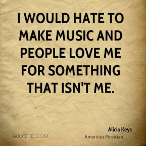 I would hate to make music and people love me for something that isn't me.