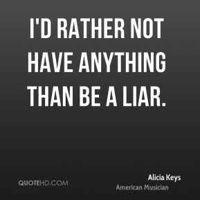 I'd rather not have anything than be a liar.