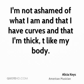 I'm not ashamed of what I am and that I have curves and that I'm thick, t like my body.