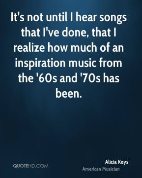 It's not until I hear songs that I've done, that I realize how much of an inspiration music from the '60s and '70s has been.