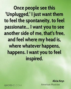Once people see this 'Unplugged,' I just want them to feel the spontaneity, to feel passionate... I want you to see another side of me, that's free, and feel where my head is, where whatever happens, happens. I want you to feel inspired.