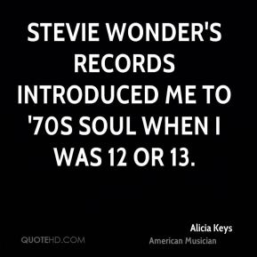 Alicia Keys - Stevie Wonder's records introduced me to '70s soul when I was 12 or 13.