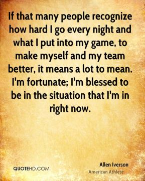 Allen Iverson - If that many people recognize how hard I go every night and what I put into my game, to make myself and my team better, it means a lot to mean. I'm fortunate; I'm blessed to be in the situation that I'm in right now.