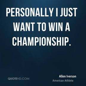 Allen Iverson - Personally I just want to win a championship.