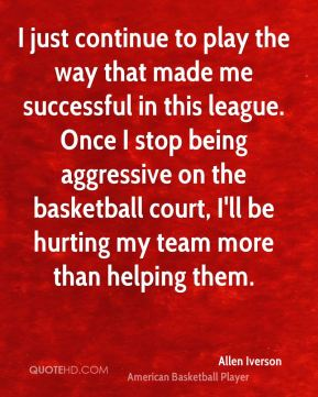 I just continue to play the way that made me successful in this league. Once I stop being aggressive on the basketball court, I'll be hurting my team more than helping them.