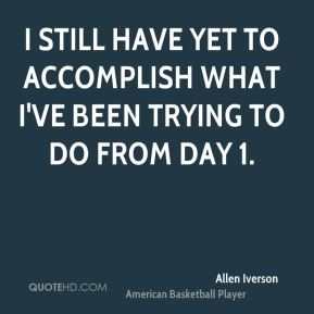 I still have yet to accomplish what I've been trying to do from Day 1.