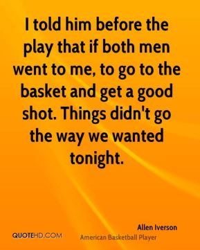 I told him before the play that if both men went to me, to go to the basket and get a good shot. Things didn't go the way we wanted tonight.