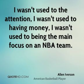 I wasn't used to the attention, I wasn't used to having money, I wasn't used to being the main focus on an NBA team.