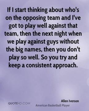 If I start thinking about who's on the opposing team and I've got to play well against that team, then the next night when we play against guys without the big names, then you don't play so well. So you try and keep a consistent approach.