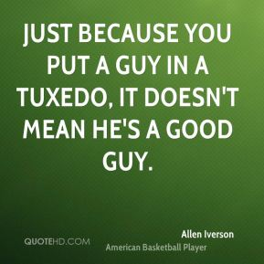 just because you put a guy in a tuxedo, it doesn't mean he's a good guy.