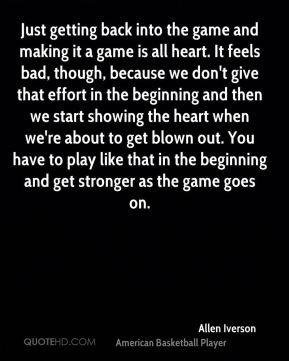 Just getting back into the game and making it a game is all heart. It feels bad, though, because we don't give that effort in the beginning and then we start showing the heart when we're about to get blown out. You have to play like that in the beginning and get stronger as the game goes on.