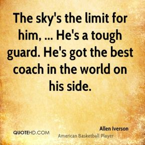 Allen Iverson - The sky's the limit for him, ... He's a tough guard. He's got the best coach in the world on his side.