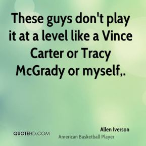 Allen Iverson - These guys don't play it at a level like a Vince Carter or Tracy McGrady or myself.