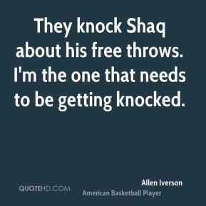 They knock Shaq about his free throws. I'm the one that needs to be getting knocked.