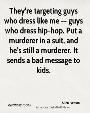 They're targeting guys who dress like me -- guys who dress hip-hop. Put a murderer in a suit, and he's still a murderer. It sends a bad message to kids.