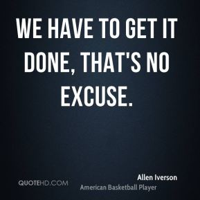 We have to get it done, that's no excuse.