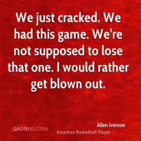 Allen Iverson - We just cracked. We had this game. We're not supposed to lose that one. I would rather get blown out.
