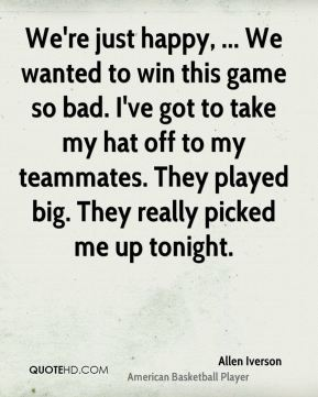 Allen Iverson - We're just happy, ... We wanted to win this game so bad. I've got to take my hat off to my teammates. They played big. They really picked me up tonight.