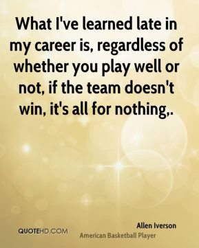 Allen Iverson - What I've learned late in my career is, regardless of whether you play well or not, if the team doesn't win, it's all for nothing.