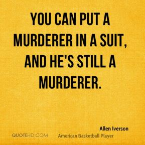 You can put a murderer in a suit, and he's still a murderer.