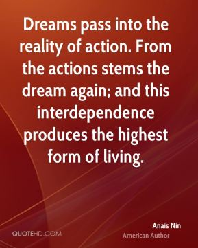 Anais Nin - Dreams pass into the reality of action. From the actions stems the dream again; and this interdependence produces the highest form of living.
