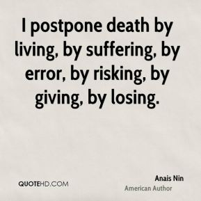 Anais Nin - I postpone death by living, by suffering, by error, by risking, by giving, by losing.