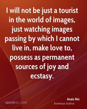 Anais Nin - I will not be just a tourist in the world of images, just watching images passing by which I cannot live in, make love to, possess as permanent sources of joy and ecstasy.