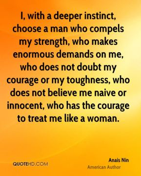 Anais Nin - I, with a deeper instinct, choose a man who compels my strength, who makes enormous demands on me, who does not doubt my courage or my toughness, who does not believe me naive or innocent, who has the courage to treat me like a woman.