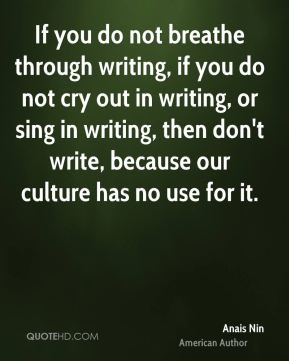 Anais Nin - If you do not breathe through writing, if you do not cry out in writing, or sing in writing, then don't write, because our culture has no use for it.