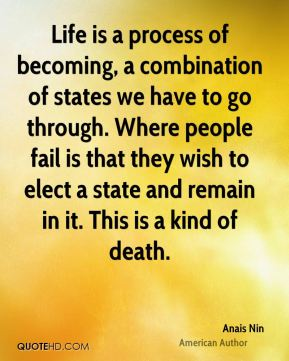 Anais Nin - Life is a process of becoming, a combination of states we have to go through. Where people fail is that they wish to elect a state and remain in it. This is a kind of death.