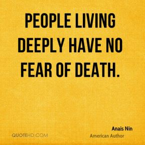 Anais Nin - People living deeply have no fear of death.