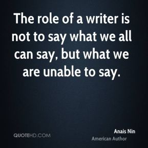 The role of a writer is not to say what we all can say, but what we are unable to say.